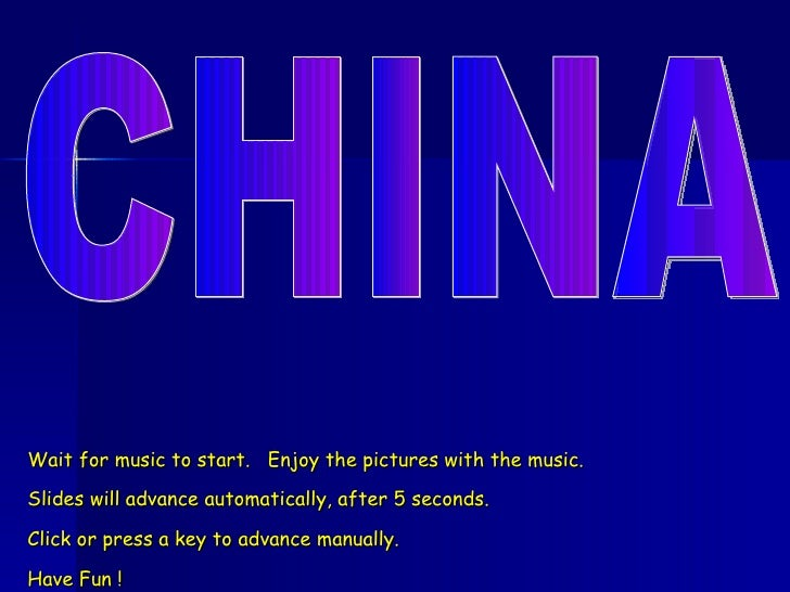 CHINA Wait for music to start.  Enjoy the pictures with the music. Slides will advance automatically, after 5 seconds. Cli...