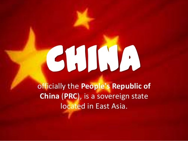 Chinaofficially the Peoples Republic ofChina (PRC), is a sovereign statelocated in East Asia.