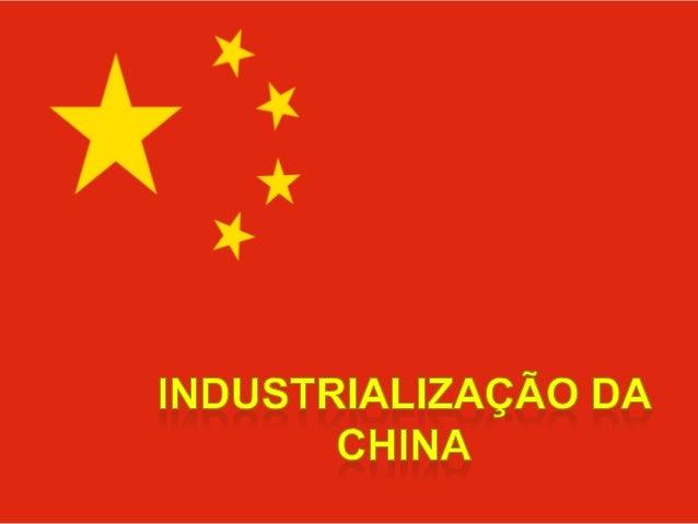 Industrialização da China Entre os países que compunha o antigo socialismo, a China é o único que tem alcançado altos níve...