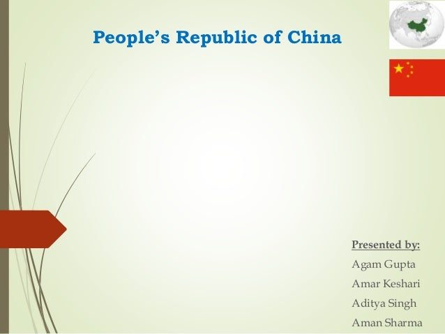 People's Republic of China Presented by: Agam Gupta Amar Keshari Aditya Singh Aman Sharma