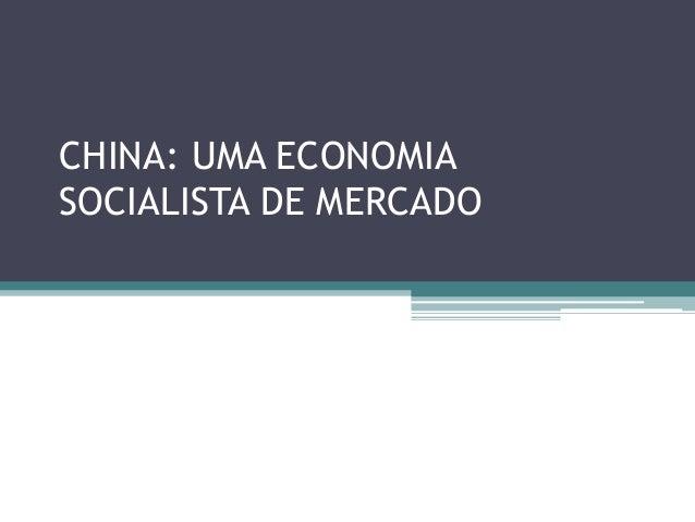 CHINA: UMA ECONOMIA  SOCIALISTA DE MERCADO