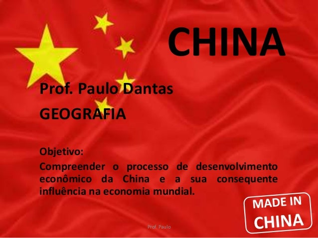CHINA  Prof. Paulo Dantas  GEOGRAFIA  Objetivo:  Compreender o processo de desenvolvimento  econômico da China e a sua con...