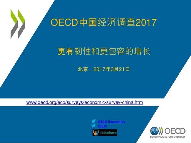 www.oecd.org/eco/surveys/economic-survey-china.htm OECD OECD Economics OECD中国经济调查2017 更有韧性和更包容的增长 北京,2017年3月21日