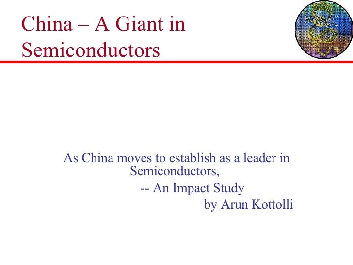 China – A Giant in Semiconductors As China moves to establish as a leader in Semiconductors,  -- An Impact Study  by Arun ...