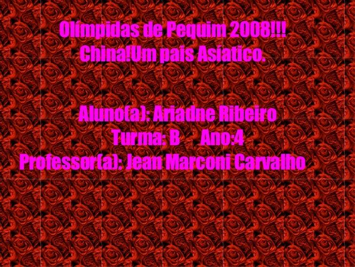Olímpidas de Pequim 2008!!! China!Um pais Asíatico. Aluno(a): Ariadne Ribeiro Turma: B  Ano:4 Professor(a): Jean Marconi C...