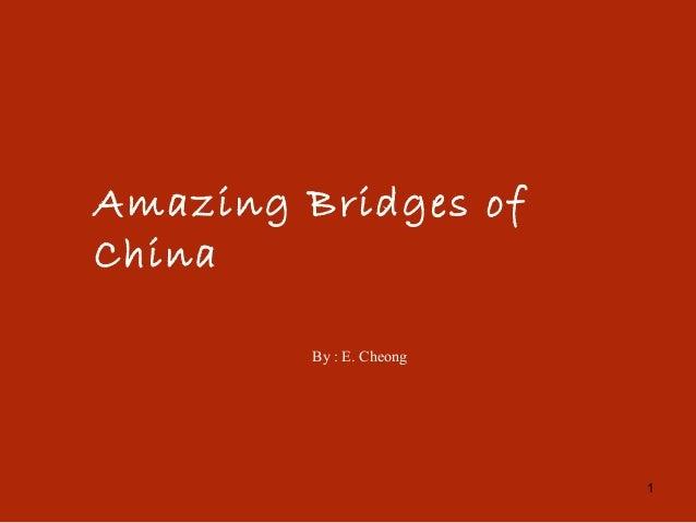 1 Amazing Bridges of China By : E. Cheong
