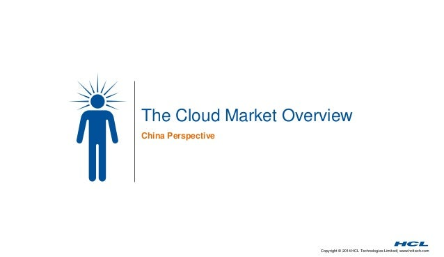 Copyright © 2014 HCL Technologies Limited | www.hcltech.com The Cloud Market Overview China Perspective