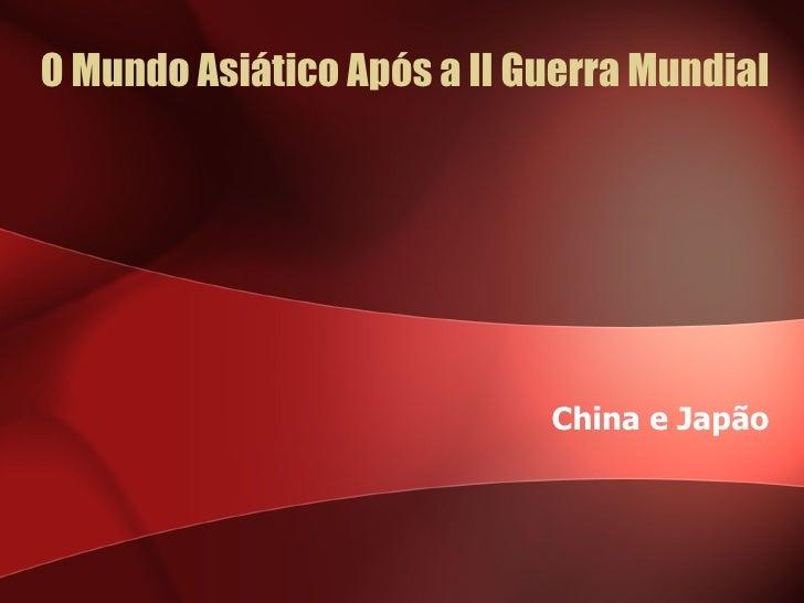 O Mundo Asiático Após a II Guerra Mundial China e Japão