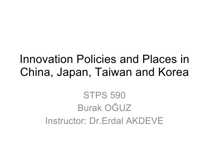 Innovation Policies and Places in China, Japan, Taiwan and Korea STPS 590 Burak OĞUZ Instructor: Dr.Erdal AKDEVE