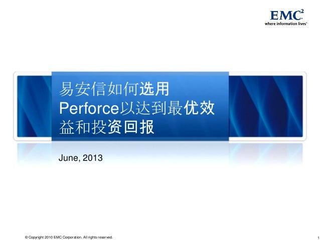 1© Copyright 2010 EMC Corporation. All rights reserved. 易安信如何选用 Perforce以达到最优效 益和投资回报 June, 2013