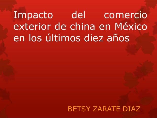 Impacto     del    comercioexterior de china en Méxicoen los últimos diez años          BETSY ZARATE DIAZ