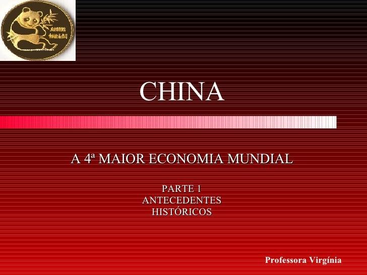A 4ª MAIOR ECONOMIA MUNDIAL PARTE 1 ANTECEDENTES HISTÓRICOS CHINA Professora Virgínia
