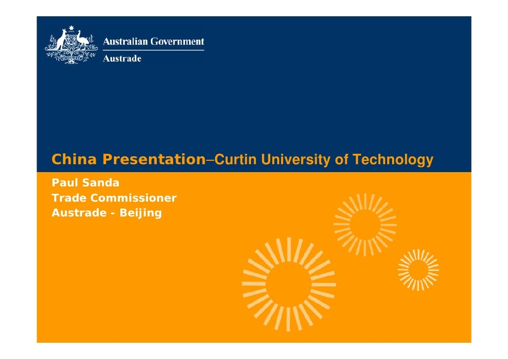China Presentation–Curtin University of Technology Paul Sanda Trade Commissioner Austrade - Beijing