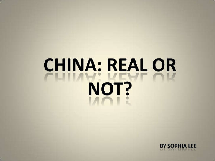 China: Real or Not?<br />By Sophia Lee<br />