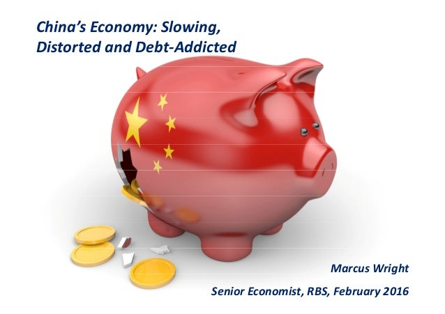 China's Economy: Slowing, Distorted and Debt-Addicted Marcus Wright Senior Economist, RBS, February 2016