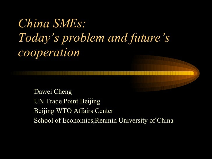 China SMEs: Today's problem and future's cooperation Dawei Cheng UN Trade Point Beijing Beijing WTO Affairs Center School ...