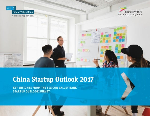 China Startup Outlook 2017 KEY INSIGHTS FROM THE SILICON VALLEY BANK STARTUP OUTLOOK SURVEY