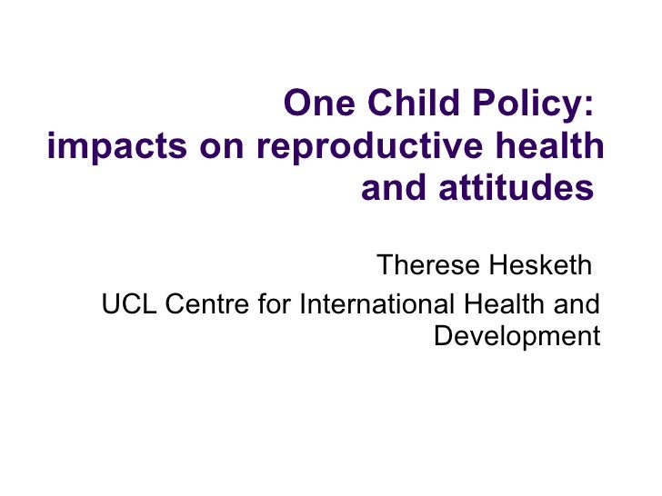One Child Policy:  impacts on reproductive health and attitudes  Therese Hesketh  UCL Centre for International Health an...