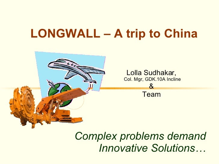 Complex problems demand Innovative Solutions… LONGWALL – A trip to China  Lolla Sudhakar,  Col. Mgr, GDK.10A Incline &  Te...