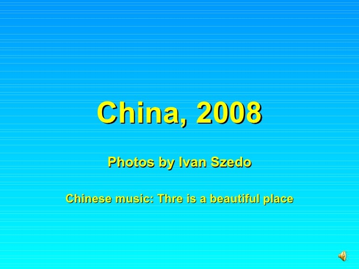 China, 2008 Photos by Ivan Szedo Chinese music: Thre is a beautiful place