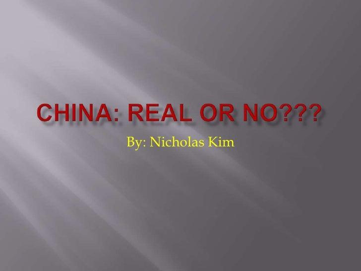 China: Real or No???<br />By: Nicholas Kim<br />