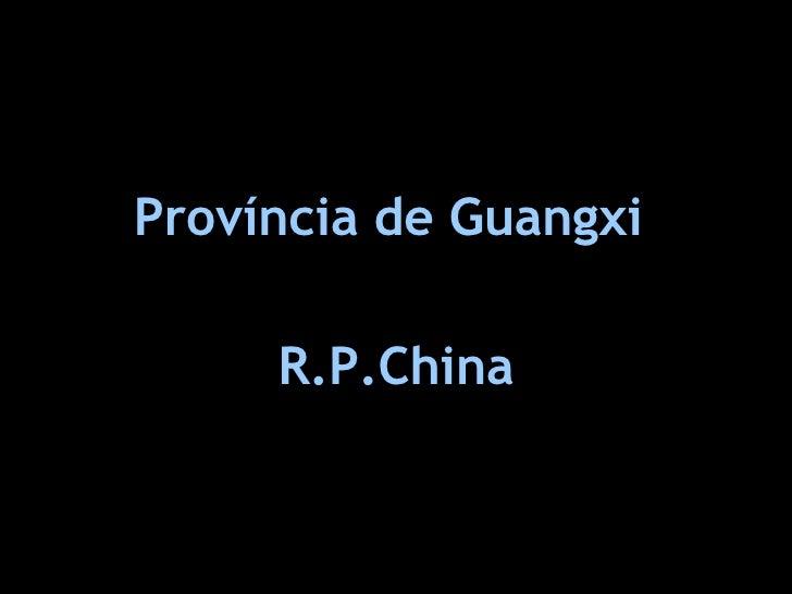 <ul><li>Província de Guangxi  </li></ul><ul><li>R.P.China </li></ul>