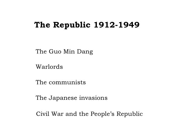 The Republic 1912-1949 The Guo Min Dang Warlords The communists The Japanese invasions Civil War and the People's Republic