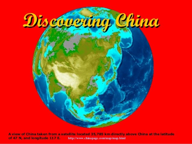 Discovering ChinaA view of China taken from a satellite located 35,785 km directly above China at the latitudeof 47 N, and...