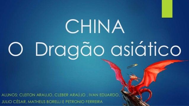 CHINA  O Dragão asiático  ALUNOS: CLEITON ARAUJO, CLEBER ARAÚJO , IVAN EDUARDO,  JULIO CÉSAR, MATHEUS BORELLI E PETRONIO F...