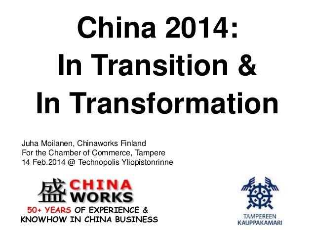 China 2014: In Transition & In Transformation Juha Moilanen, Chinaworks Finland For the Chamber of Commerce, Tampere 14 Fe...