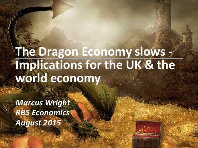 The Dragon Economy slows - Implications for the UK & the world economy Marcus Wright RBS Economics August 2015