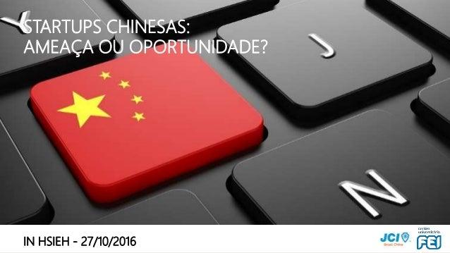 STARTUPS CHINESAS – OPORTUNIDADE OU RISCO? POR IN HSIEH / INHSIEH@GMAIL.COM STARTUPS CHINESAS: AMEAÇA OU OPORTUNIDADE? IN ...
