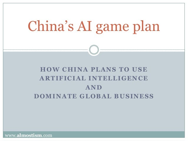 HOW CHINA PLANS TO USE ARTIFICIAL INTELLIGENCE AND DOMINATE GLOBAL BUSINESS China's AI game plan www.almostism.com