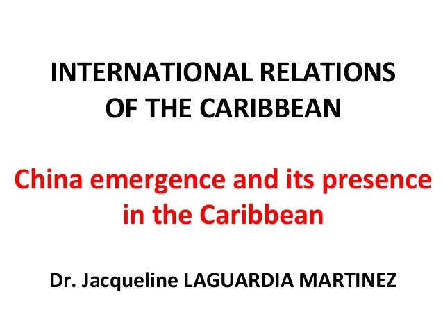 INTERNATIONAL RELATIONS OF THE CARIBBEAN China emergence and its presence in the Caribbean Dr. Jacqueline LAGUARDIA MARTIN...