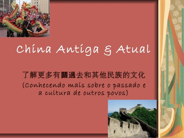 China Antiga & Atual 了解更多有 去和其他民族的文化關過 (Conhecendo mais sobre o passado e a cultura de outros povos)