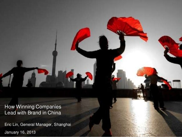 How Winning CompaniesLead with Brand in ChinaEric Lin, General Manager, ShanghaiJanuary 16, 2013