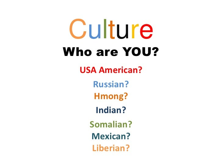 CultureWho are YOU?  USA American?     Russian?     Hmong?      Indian?    Somalian?    Mexican?     Liberian?