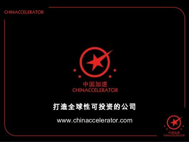 打造全球性可投资的公司 www.chinaccelerator.com