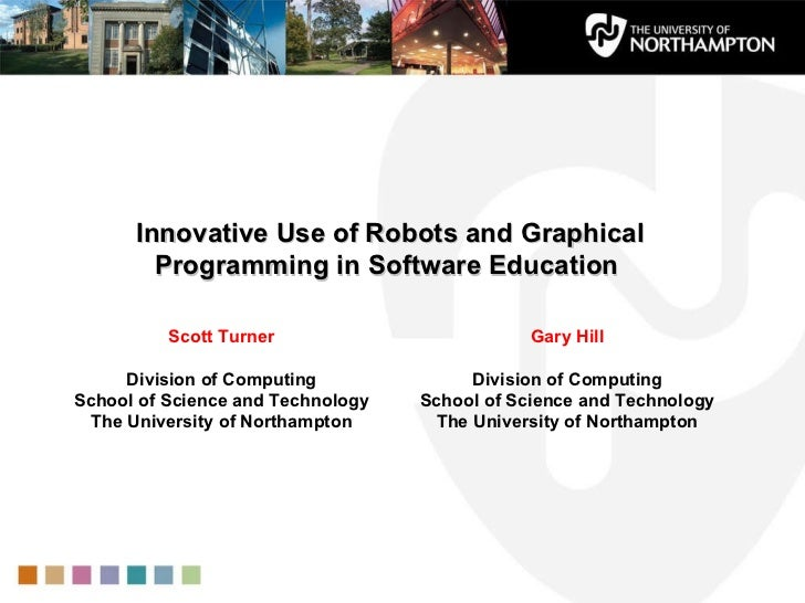 Innovative Use of Robots and Graphical Programming in Software Education  Scott Turner Division of Computing School of Sci...