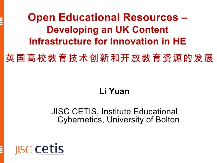 Open Educational Resources –  Developing an UK Content Infrastructure for Innovation in HE Li Yuan JISC CETIS, Institute E...