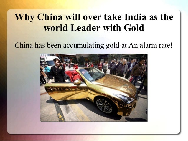 Why China will over take India as the world Leader with Gold China has been accumulating gold at An alarm rate!