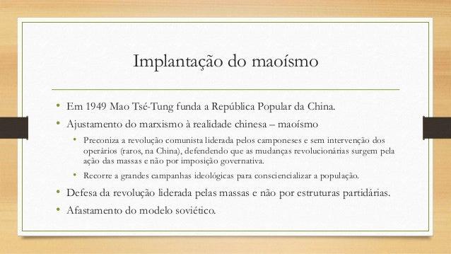 Implantação do maoísmo • Em 1949 Mao Tsé-Tung funda a República Popular da China. • Ajustamento do marxismo à realidade ch...