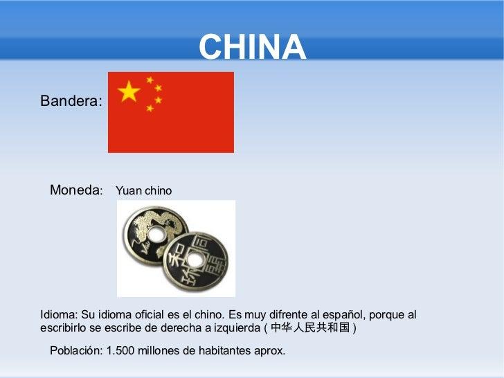 CHINA Bandera:  Moneda :  Yuan chino Idioma: Su idioma oficial es el chino. Es muy difrente al español, porque al escribir...