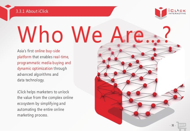 3.3.1 About iClick  Who We Are…? Asia'first online buy-side s platform that enables real-time, programmatic media buying a...