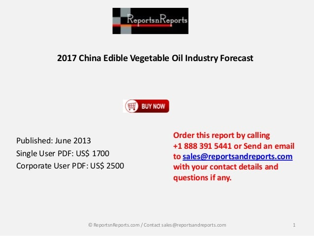2017 China Edible Vegetable Oil Industry Forecast Published: June 2013 Single User PDF: US$ 1700 Corporate User PDF: US$ 2...