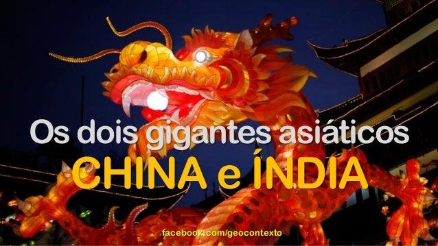 Os dois gigantes asiáticos CHINA e ÍNDIA facebook.com/geocontexto