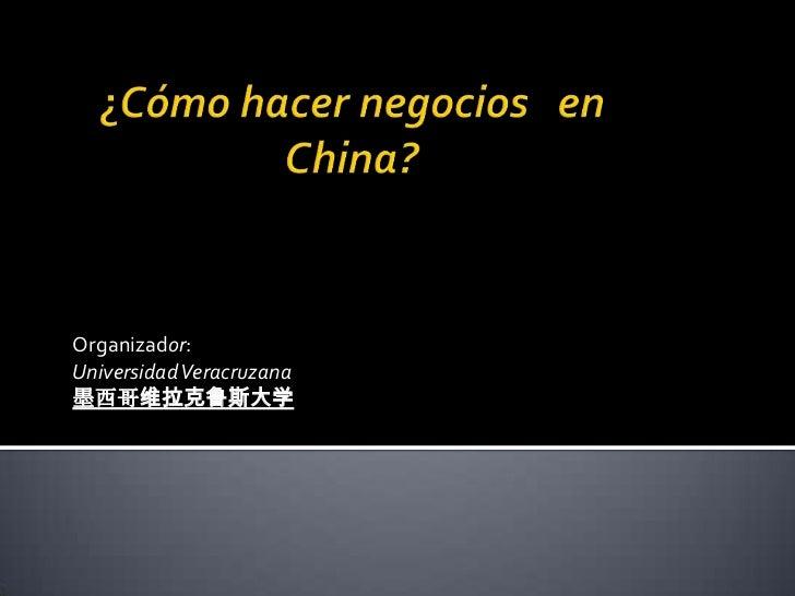 ¿Cómo hacer negocios   en China?<br />Organizador:<br />Universidad Veracruzana<br />墨西哥维拉克鲁斯大学<br />
