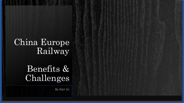 China Europe Railway Benefits & Challenges By Alan So