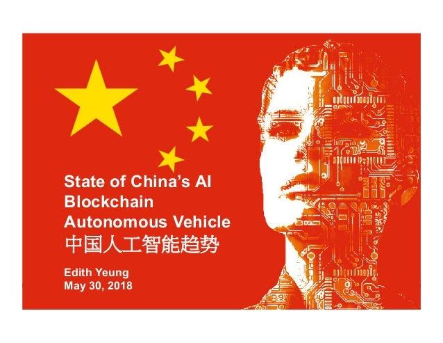 State of China's AI Blockchain Autonomous Vehicle 中国人工智能趋势 Edith Yeung May 30, 2018