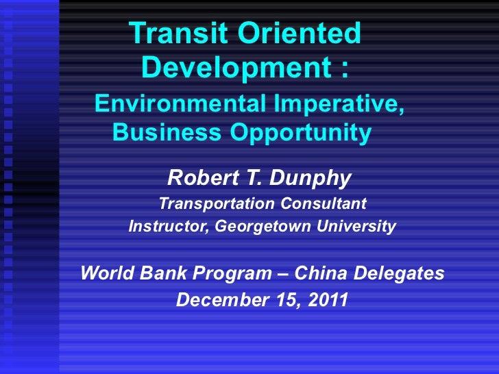 Transit Oriented Development :   Environmental Imperative, Business Opportunity  Robert T. Dunphy  Transportation Consulta...